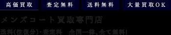 メンズコート買取専門店 送料(往復分)・査定料 全国一律、全て無料!